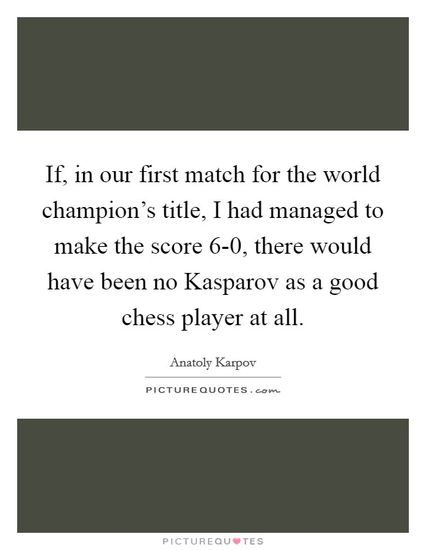 If, in our first match for the world champion's title, I had managed to make the score 6-0, there would have been no Kasparov as a good chess player at all Picture Quote #1