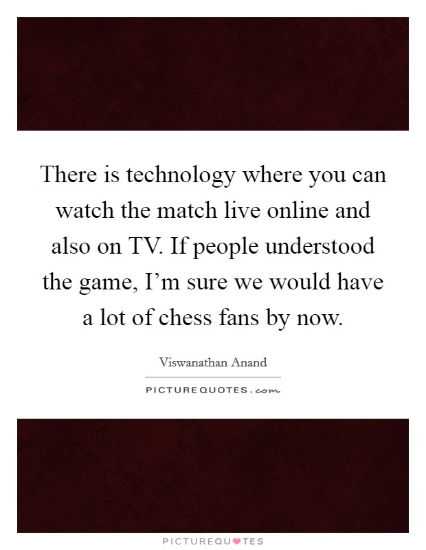 There is technology where you can watch the match live online and also on TV. If people understood the game, I'm sure we would have a lot of chess fans by now Picture Quote #1