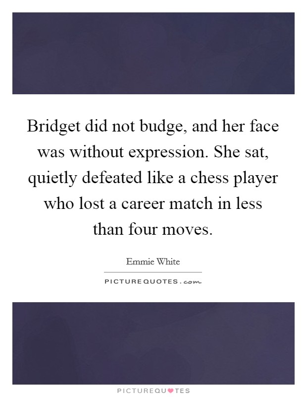 Bridget did not budge, and her face was without expression. She sat, quietly defeated like a chess player who lost a career match in less than four moves Picture Quote #1