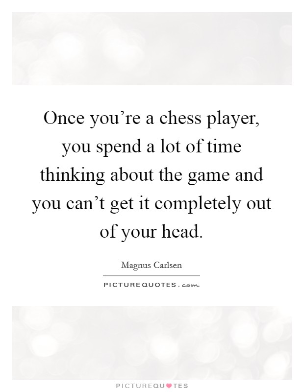 Once you're a chess player, you spend a lot of time thinking about the game and you can't get it completely out of your head. Picture Quote #1