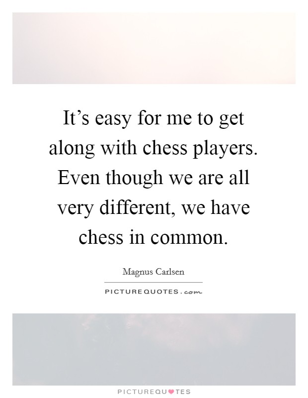 It's easy for me to get along with chess players. Even though we are all very different, we have chess in common Picture Quote #1