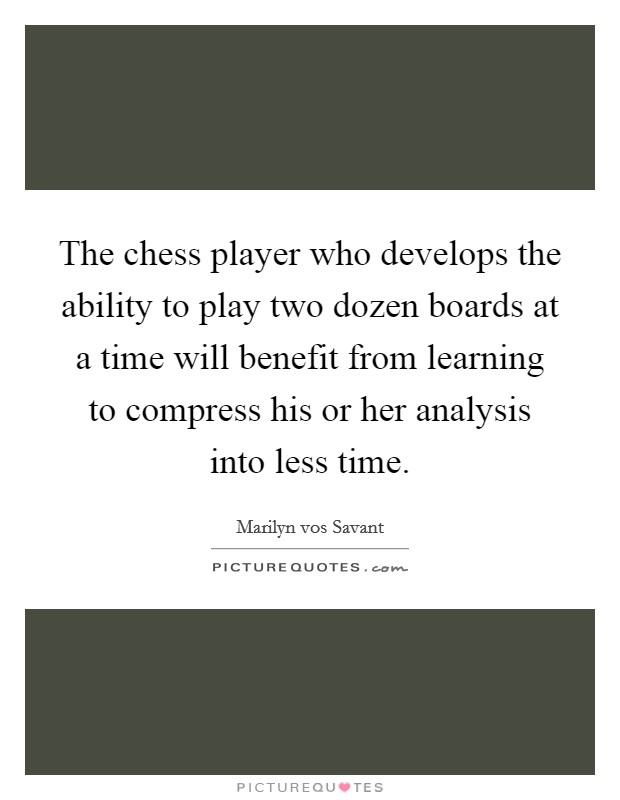 The chess player who develops the ability to play two dozen boards at a time will benefit from learning to compress his or her analysis into less time Picture Quote #1