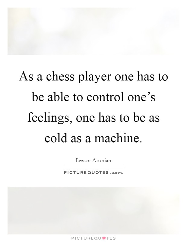 As a chess player one has to be able to control one's feelings, one has to be as cold as a machine Picture Quote #1