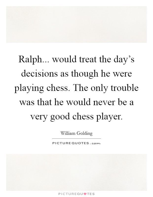 Ralph... would treat the day's decisions as though he were playing chess. The only trouble was that he would never be a very good chess player Picture Quote #1