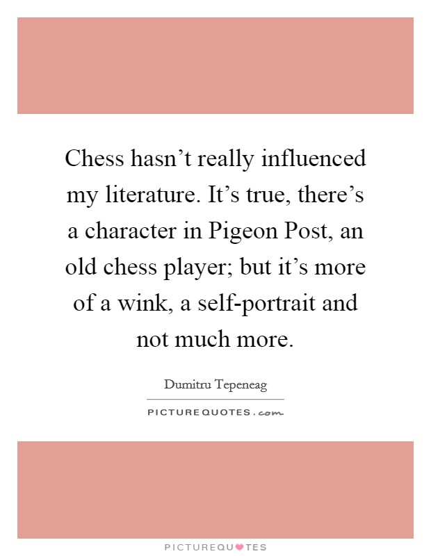 Chess hasn't really influenced my literature. It's true, there's a character in Pigeon Post, an old chess player; but it's more of a wink, a self-portrait and not much more Picture Quote #1