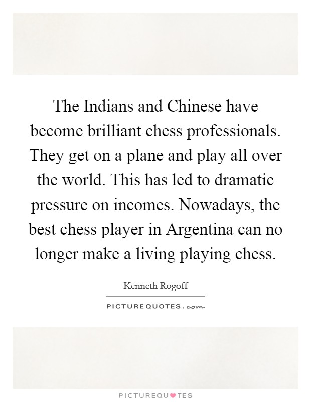The Indians and Chinese have become brilliant chess professionals. They get on a plane and play all over the world. This has led to dramatic pressure on incomes. Nowadays, the best chess player in Argentina can no longer make a living playing chess Picture Quote #1