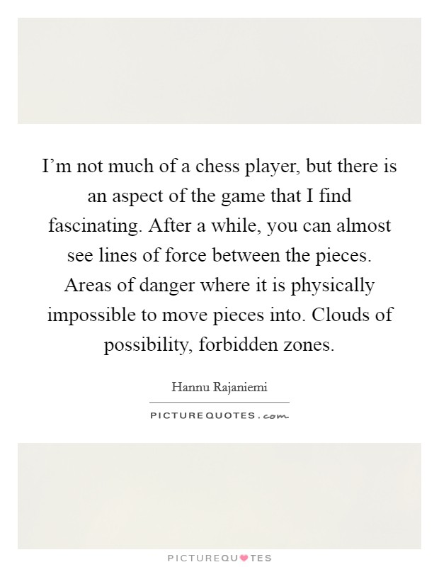 I'm not much of a chess player, but there is an aspect of the game that I find fascinating. After a while, you can almost see lines of force between the pieces. Areas of danger where it is physically impossible to move pieces into. Clouds of possibility, forbidden zones Picture Quote #1