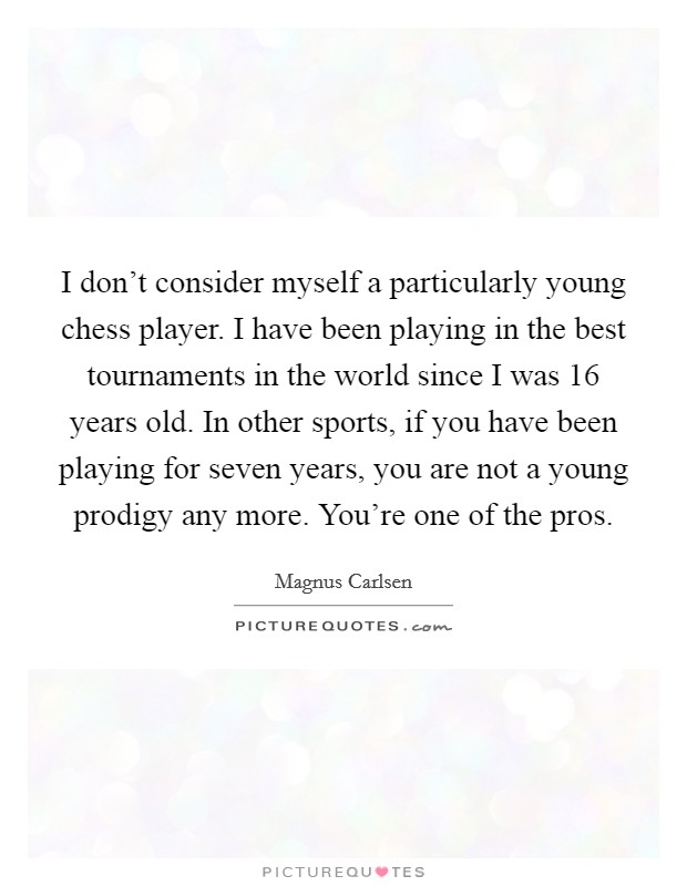 I don't consider myself a particularly young chess player. I have been playing in the best tournaments in the world since I was 16 years old. In other sports, if you have been playing for seven years, you are not a young prodigy any more. You're one of the pros Picture Quote #1