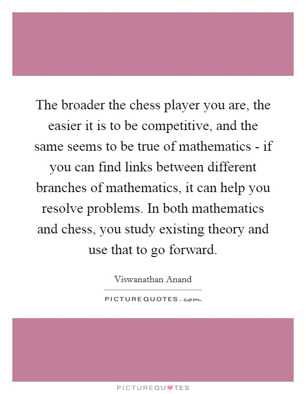 The broader the chess player you are, the easier it is to be competitive, and the same seems to be true of mathematics - if you can find links between different branches of mathematics, it can help you resolve problems. In both mathematics and chess, you study existing theory and use that to go forward Picture Quote #1