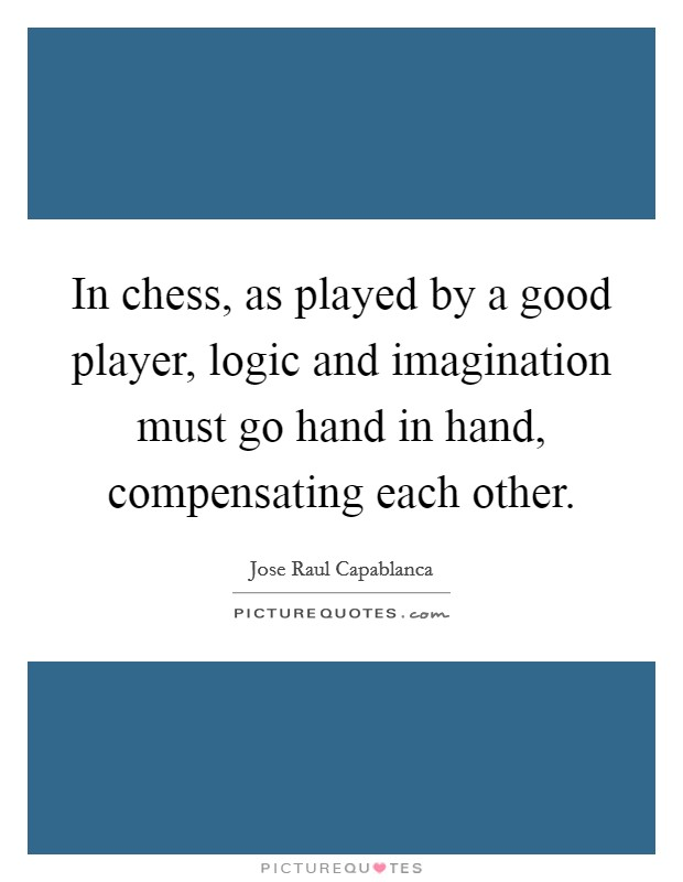 In chess, as played by a good player, logic and imagination must go hand in hand, compensating each other Picture Quote #1