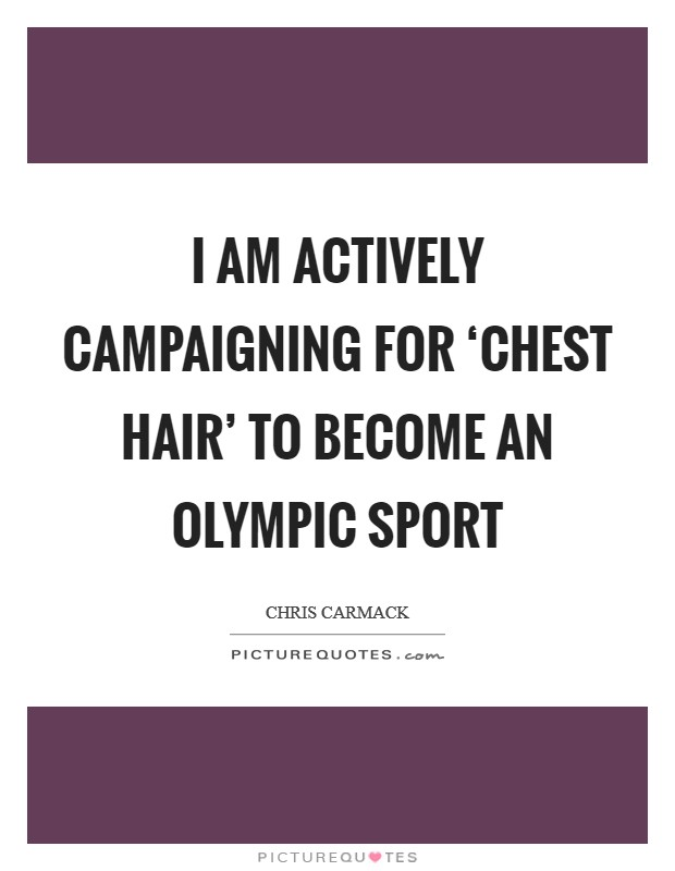 I am actively campaigning for 'chest hair' to become an Olympic sport Picture Quote #1