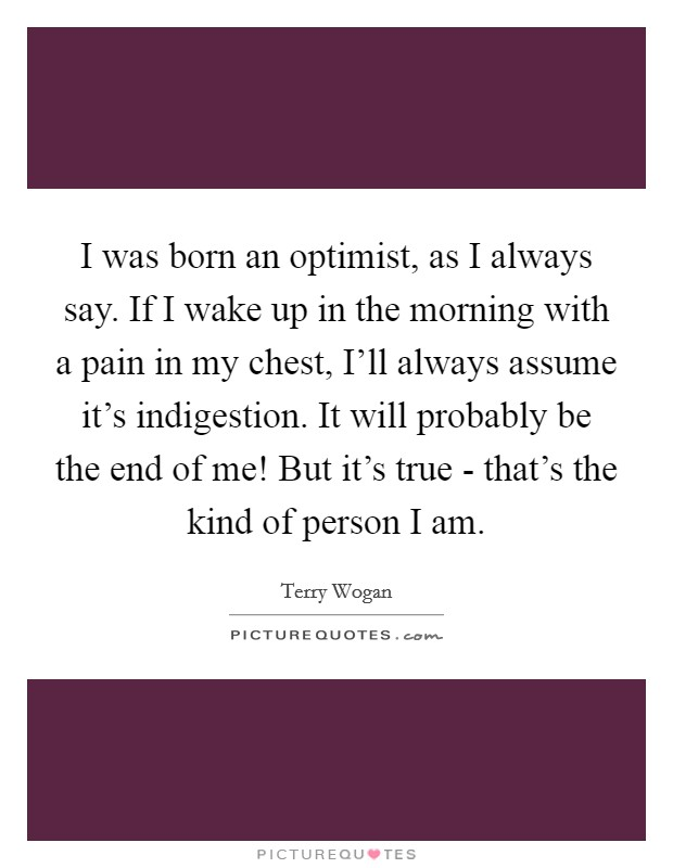 I was born an optimist, as I always say. If I wake up in the morning with a pain in my chest, I'll always assume it's indigestion. It will probably be the end of me! But it's true - that's the kind of person I am Picture Quote #1