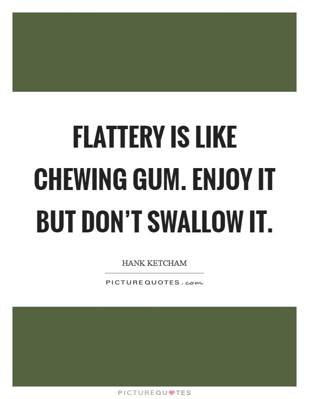 Flattery is like chewing gum. Enjoy it but don't swallow it Picture Quote #1