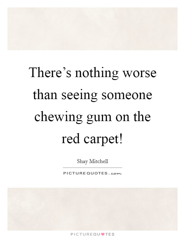 There's nothing worse than seeing someone chewing gum on the red carpet! Picture Quote #1