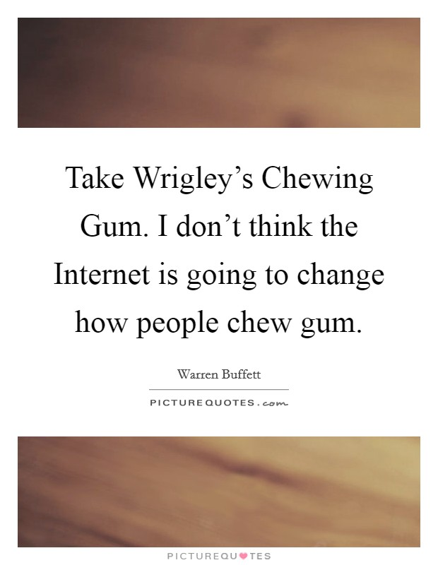 Take Wrigley's Chewing Gum. I don't think the Internet is going to change how people chew gum Picture Quote #1