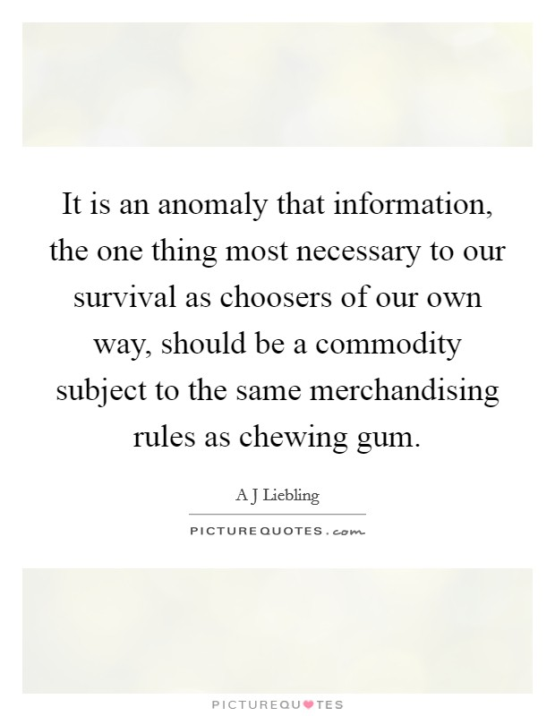 It is an anomaly that information, the one thing most necessary to our survival as choosers of our own way, should be a commodity subject to the same merchandising rules as chewing gum Picture Quote #1