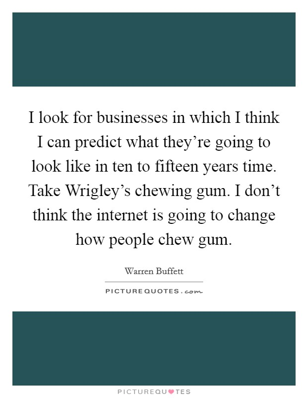 I look for businesses in which I think I can predict what they're going to look like in ten to fifteen years time. Take Wrigley's chewing gum. I don't think the internet is going to change how people chew gum Picture Quote #1
