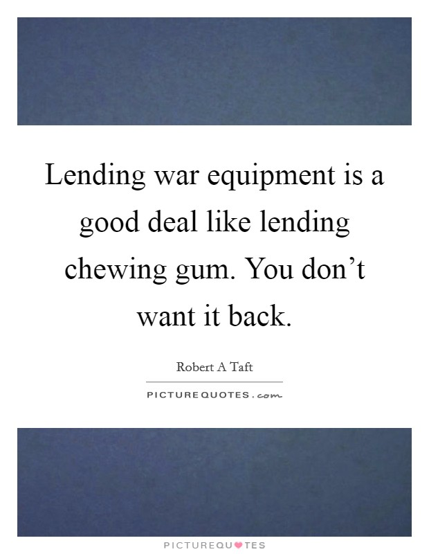 Lending war equipment is a good deal like lending chewing gum. You don't want it back Picture Quote #1