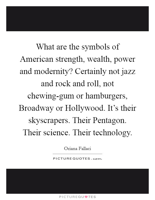 What are the symbols of American strength, wealth, power and modernity? Certainly not jazz and rock and roll, not chewing-gum or hamburgers, Broadway or Hollywood. It's their skyscrapers. Their Pentagon. Their science. Their technology Picture Quote #1