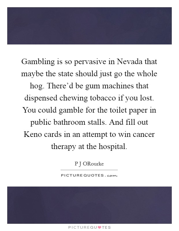 Gambling is so pervasive in Nevada that maybe the state should just go the whole hog. There'd be gum machines that dispensed chewing tobacco if you lost. You could gamble for the toilet paper in public bathroom stalls. And fill out Keno cards in an attempt to win cancer therapy at the hospital Picture Quote #1