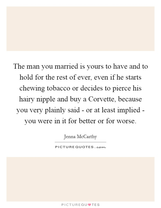 The man you married is yours to have and to hold for the rest of ever, even if he starts chewing tobacco or decides to pierce his hairy nipple and buy a Corvette, because you very plainly said - or at least implied - you were in it for better or for worse Picture Quote #1