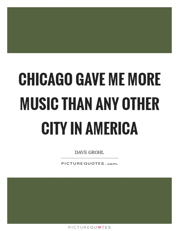 Chicago gave me more music than any other city in America Picture Quote #1