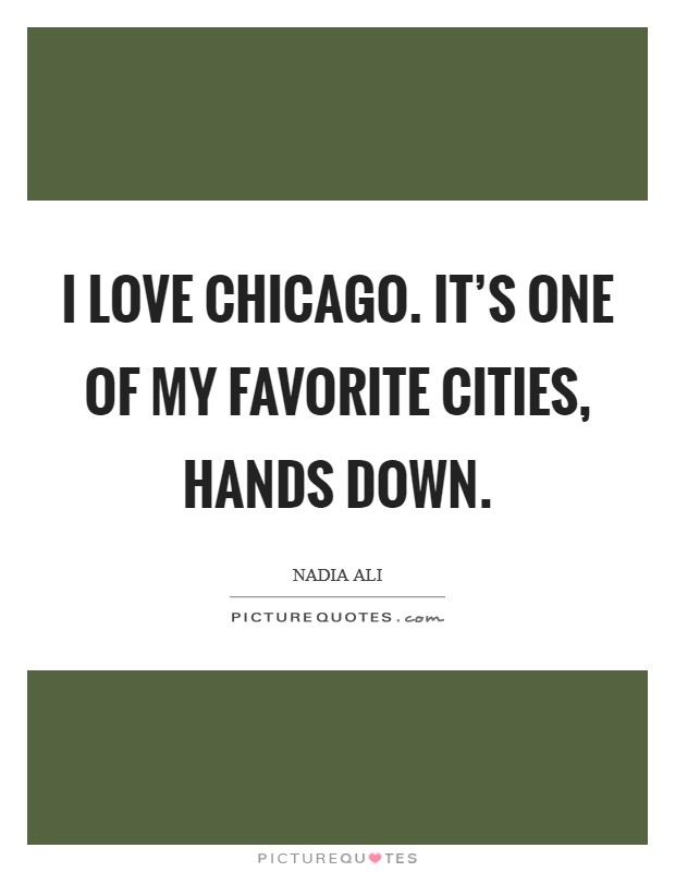 I love Chicago. It's one of my favorite cities, hands down Picture Quote #1