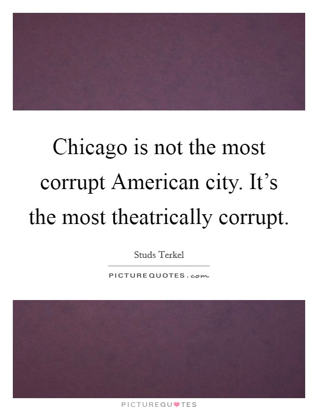 Chicago is not the most corrupt American city. It's the most theatrically corrupt Picture Quote #1