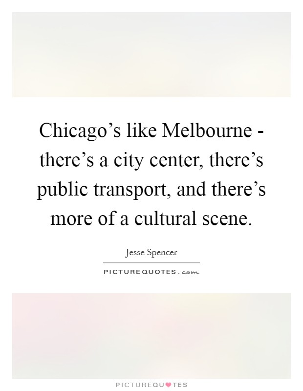 Chicago's like Melbourne - there's a city center, there's public transport, and there's more of a cultural scene Picture Quote #1