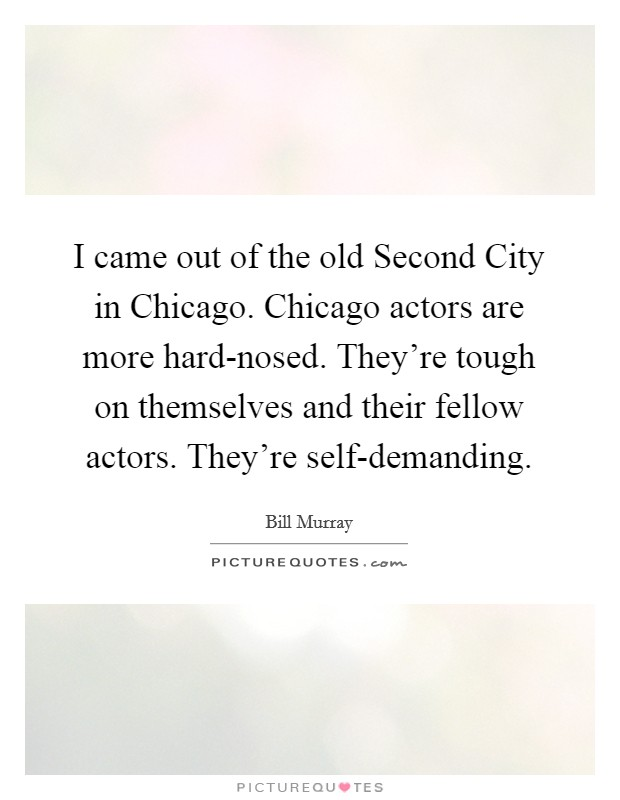 I came out of the old Second City in Chicago. Chicago actors are more hard-nosed. They're tough on themselves and their fellow actors. They're self-demanding Picture Quote #1