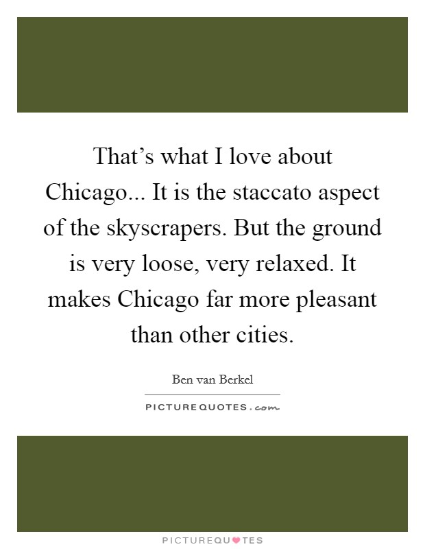 That's what I love about Chicago... It is the staccato aspect of the skyscrapers. But the ground is very loose, very relaxed. It makes Chicago far more pleasant than other cities Picture Quote #1