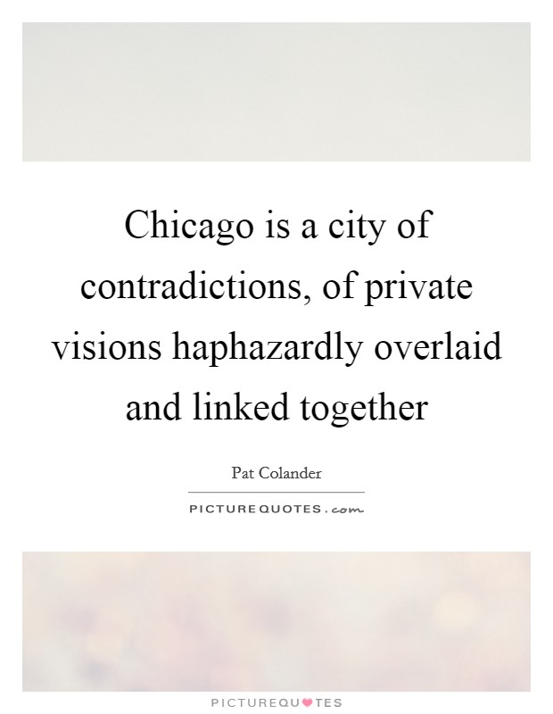 Chicago is a city of contradictions, of private visions haphazardly overlaid and linked together Picture Quote #1