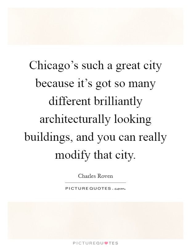 Chicago's such a great city because it's got so many different brilliantly architecturally looking buildings, and you can really modify that city Picture Quote #1