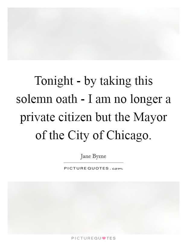 Tonight - by taking this solemn oath - I am no longer a private citizen but the Mayor of the City of Chicago Picture Quote #1