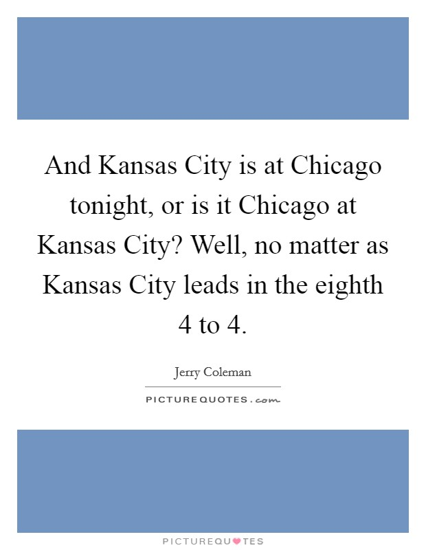 And Kansas City is at Chicago tonight, or is it Chicago at Kansas City? Well, no matter as Kansas City leads in the eighth 4 to 4 Picture Quote #1