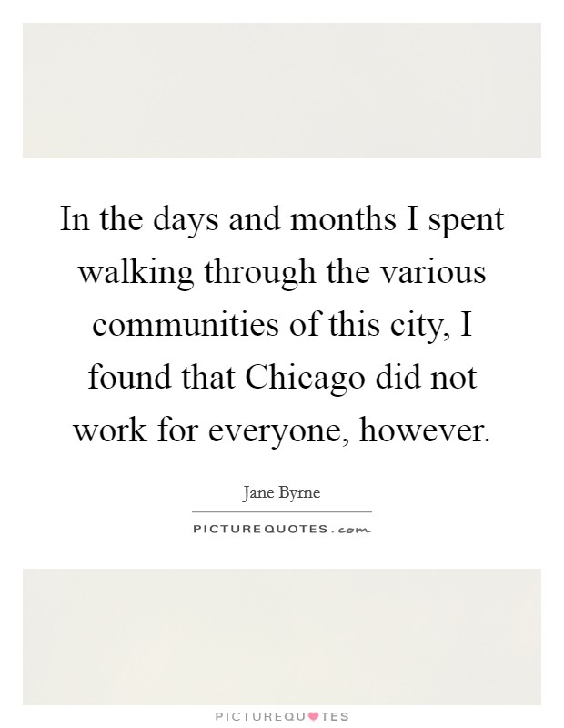 In the days and months I spent walking through the various communities of this city, I found that Chicago did not work for everyone, however Picture Quote #1