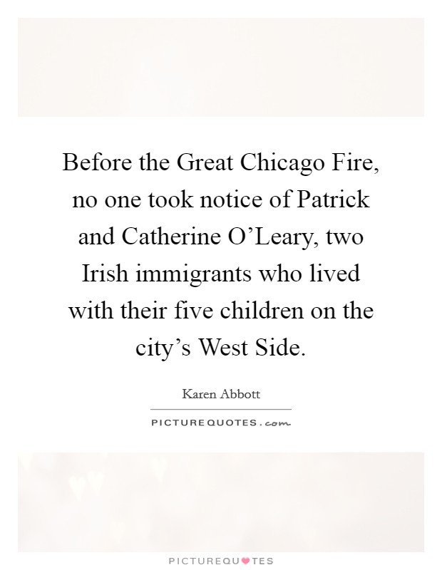 Before the Great Chicago Fire, no one took notice of Patrick and Catherine O'Leary, two Irish immigrants who lived with their five children on the city's West Side. Picture Quote #1