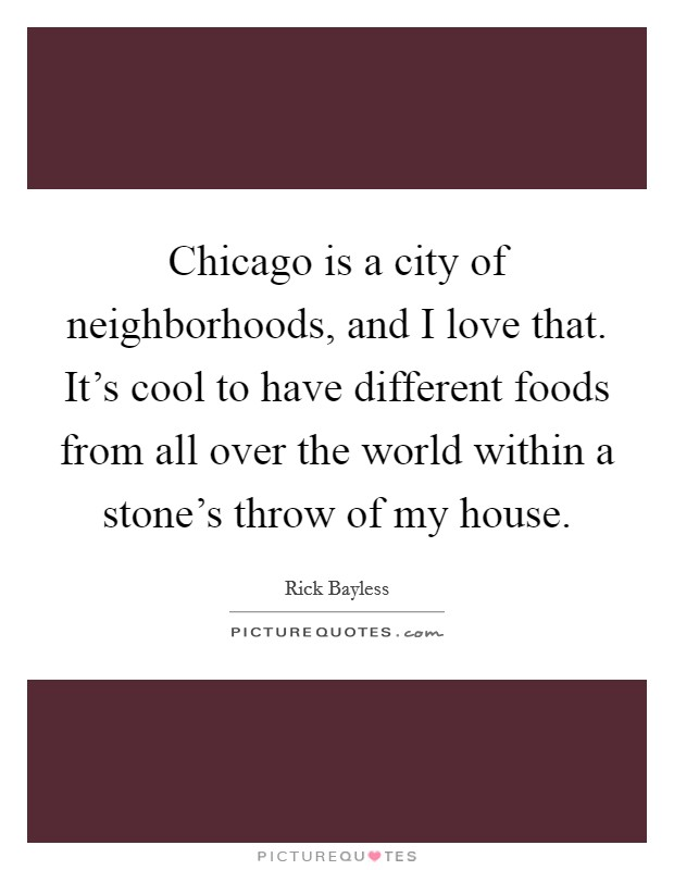 Chicago is a city of neighborhoods, and I love that. It's cool to have different foods from all over the world within a stone's throw of my house Picture Quote #1