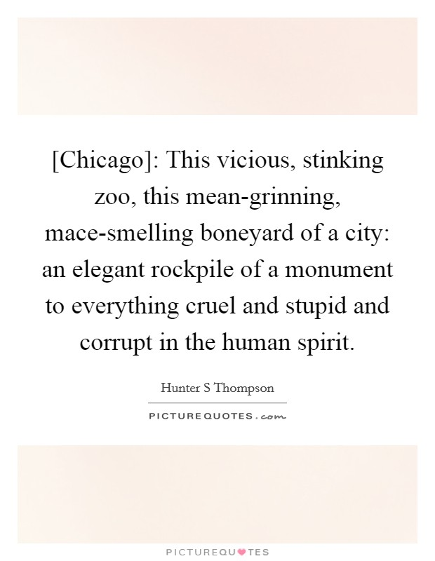 [Chicago]: This vicious, stinking zoo, this mean-grinning, mace-smelling boneyard of a city: an elegant rockpile of a monument to everything cruel and stupid and corrupt in the human spirit Picture Quote #1