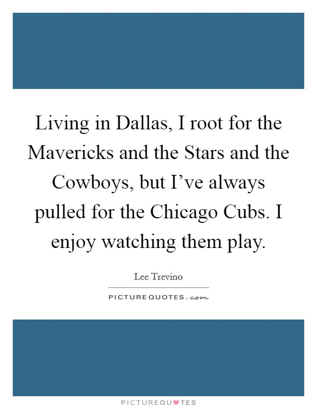 Living in Dallas, I root for the Mavericks and the Stars and the Cowboys, but I've always pulled for the Chicago Cubs. I enjoy watching them play Picture Quote #1