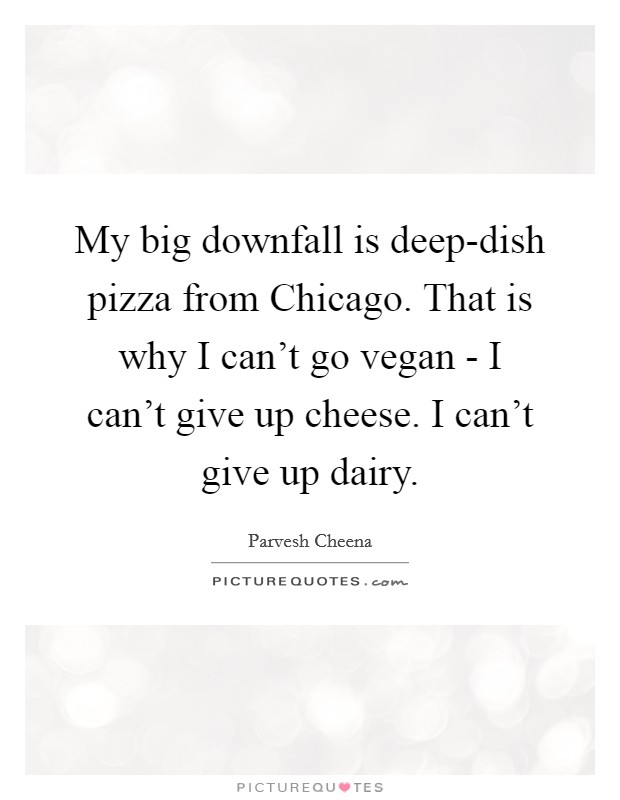 My big downfall is deep-dish pizza from Chicago. That is why I can't go vegan - I can't give up cheese. I can't give up dairy Picture Quote #1