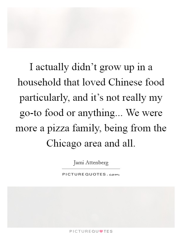 I actually didn't grow up in a household that loved Chinese food particularly, and it's not really my go-to food or anything... We were more a pizza family, being from the Chicago area and all Picture Quote #1