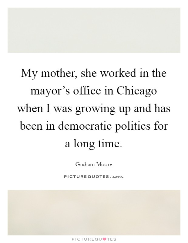 My mother, she worked in the mayor's office in Chicago when I was growing up and has been in democratic politics for a long time Picture Quote #1