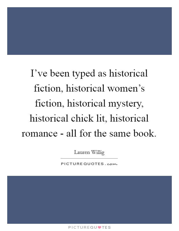 I've been typed as historical fiction, historical women's fiction, historical mystery, historical chick lit, historical romance - all for the same book Picture Quote #1