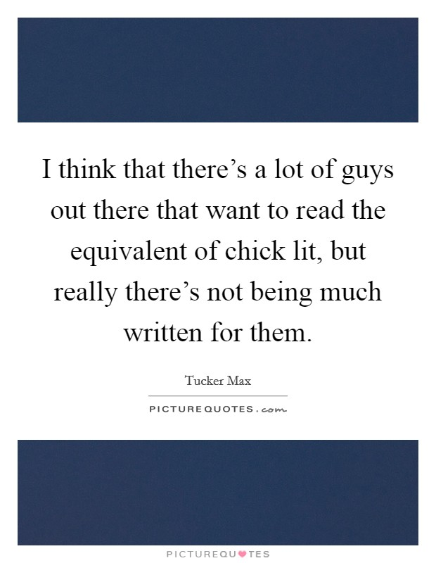 I think that there's a lot of guys out there that want to read the equivalent of chick lit, but really there's not being much written for them Picture Quote #1