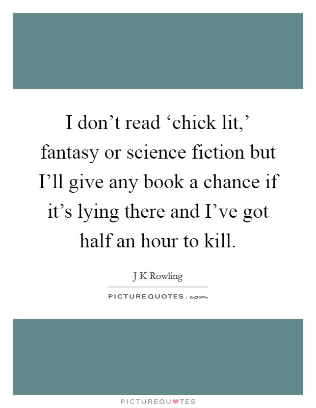 I don't read 'chick lit,' fantasy or science fiction but I'll give any book a chance if it's lying there and I've got half an hour to kill Picture Quote #1
