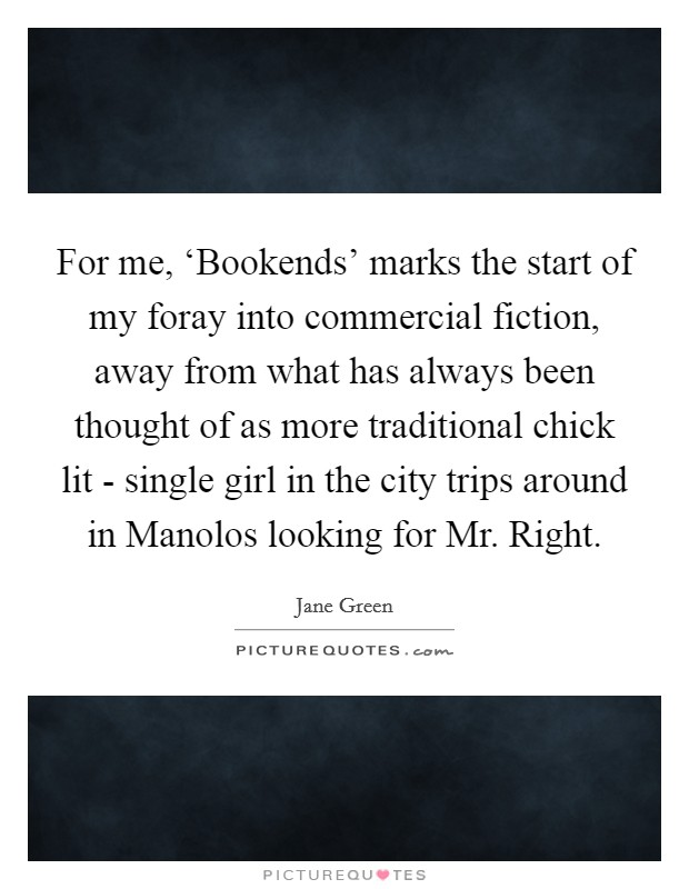 For me, 'Bookends' marks the start of my foray into commercial fiction, away from what has always been thought of as more traditional chick lit - single girl in the city trips around in Manolos looking for Mr. Right Picture Quote #1