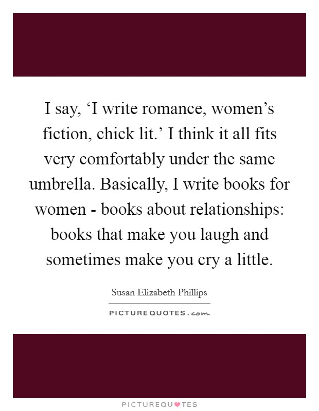 I say, 'I write romance, women's fiction, chick lit.' I think it all fits very comfortably under the same umbrella. Basically, I write books for women - books about relationships: books that make you laugh and sometimes make you cry a little Picture Quote #1