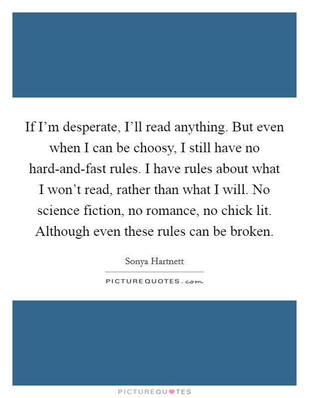 If I'm desperate, I'll read anything. But even when I can be choosy, I still have no hard-and-fast rules. I have rules about what I won't read, rather than what I will. No science fiction, no romance, no chick lit. Although even these rules can be broken Picture Quote #1