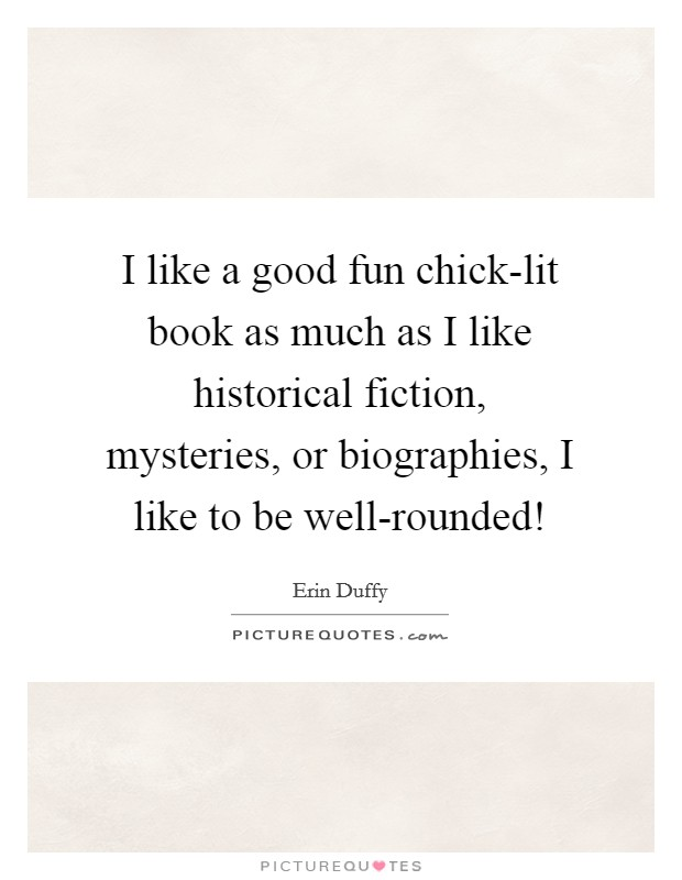 I like a good fun chick-lit book as much as I like historical fiction, mysteries, or biographies, I like to be well-rounded! Picture Quote #1